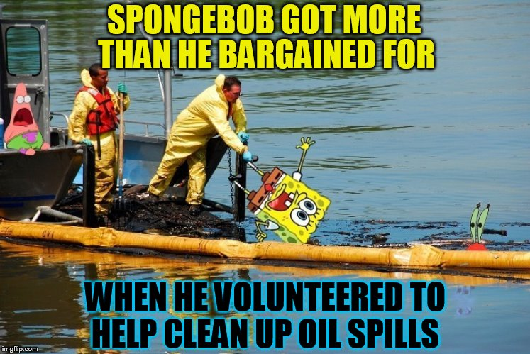 SpongeBob Week. (March 28th to April 4th) A Landon_the_memer  Event | SPONGEBOB GOT MORE WHEN HE VOLUNTEERED TO HELP CLEAN UP OIL SPILLS THAN HE BARGAINED FOR | image tagged in memes,spongebob week,spongebob,oil spill,spongebob patrick,landon_the_memer | made w/ Imgflip meme maker