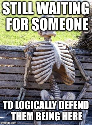 Waiting Skeleton Meme | STILL WAITING FOR SOMEONE TO LOGICALLY DEFEND THEM BEING HERE | image tagged in memes,waiting skeleton | made w/ Imgflip meme maker