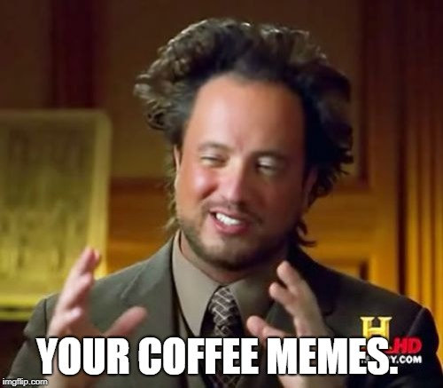Ancient Aliens Meme | YOUR COFFEE MEMES. | image tagged in memes,ancient aliens | made w/ Imgflip meme maker