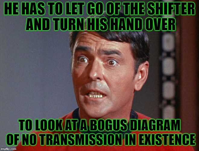 HE HAS TO LET GO OF THE SHIFTER AND TURN HIS HAND OVER TO LOOK AT A BOGUS DIAGRAM OF NO TRANSMISSION IN EXISTENCE | made w/ Imgflip meme maker