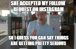 Waiting for her to follow back | SHE ACCEPTED MY FOLLOW REQUEST ON INSTAGRAM SO I GUESS YOU CAN SAY THINGS ARE GETTING PRETTY SERIOUS | image tagged in memes,so i guess you can say things are getting pretty serious,ig,instagram,serious | made w/ Imgflip meme maker