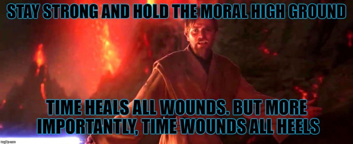 STAY STRONG AND HOLD THE MORAL HIGH GROUND TIME HEALS ALL WOUNDS. BUT MORE IMPORTANTLY, TIME WOUNDS ALL HEELS | made w/ Imgflip meme maker
