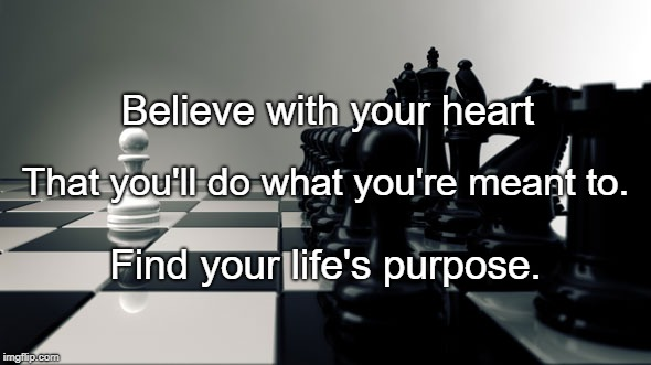purpose | Believe with your heart Find your life's purpose. That you'll do what you're meant to. | image tagged in purpose | made w/ Imgflip meme maker