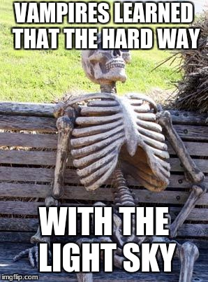Waiting Skeleton Meme | VAMPIRES LEARNED THAT THE HARD WAY WITH THE LIGHT SKY | image tagged in memes,waiting skeleton | made w/ Imgflip meme maker