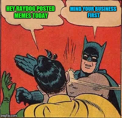 Batman Slapping Robin Meme | HEY RAYDOG POSTED MEMES TODAY MIND YOUR BUSINESS FIRST | image tagged in memes,batman slapping robin | made w/ Imgflip meme maker