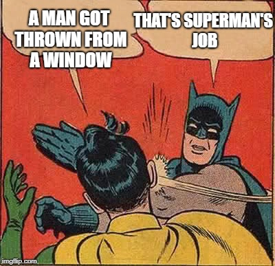Batman Slapping Robin Meme | A MAN GOT THROWN FROM A WINDOW THAT'S SUPERMAN'S JOB | image tagged in memes,batman slapping robin | made w/ Imgflip meme maker