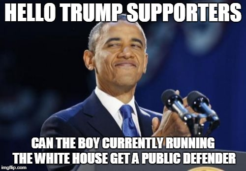 2nd Term Obama | HELLO TRUMP SUPPORTERS CAN THE BOY CURRENTLY RUNNING THE WHITE HOUSE GET A PUBLIC DEFENDER | image tagged in memes,2nd term obama | made w/ Imgflip meme maker