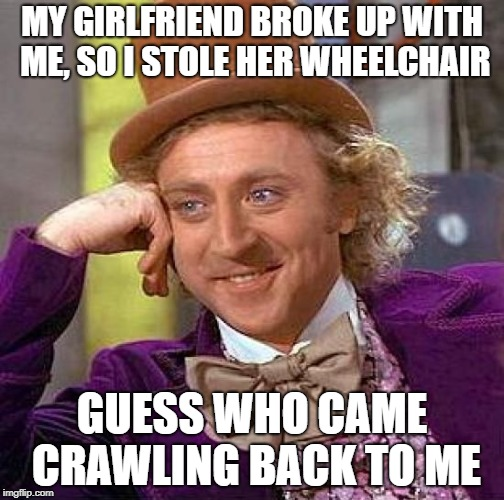 Creepy Condescending Wonka Meme | MY GIRLFRIEND BROKE UP WITH ME, SO I STOLE HER WHEELCHAIR GUESS WHO CAME CRAWLING BACK TO ME | image tagged in memes,creepy condescending wonka | made w/ Imgflip meme maker