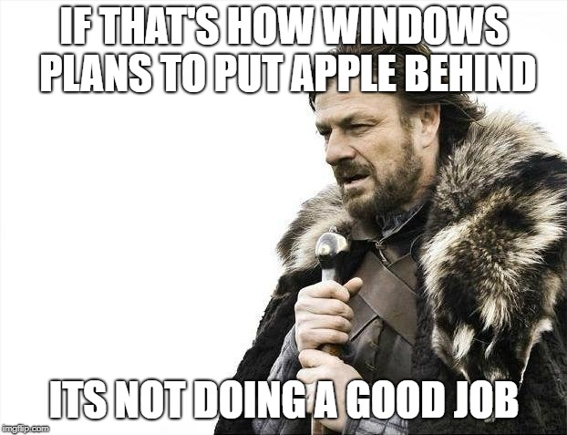 Brace Yourselves X is Coming Meme | IF THAT'S HOW WINDOWS PLANS TO PUT APPLE BEHIND ITS NOT DOING A GOOD JOB | image tagged in memes,brace yourselves x is coming | made w/ Imgflip meme maker