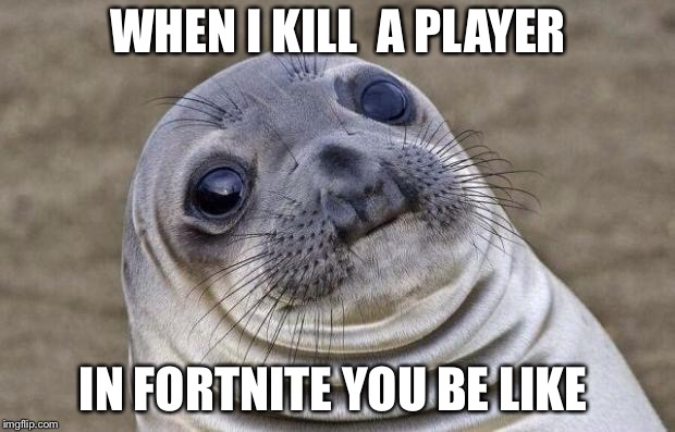 Awkward Moment Sealion Meme | WHEN I KILL  A PLAYER IN FORTNITE YOU BE LIKE | image tagged in memes,awkward moment sealion | made w/ Imgflip meme maker