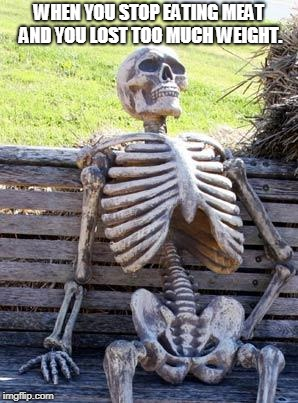Waiting Skeleton Meme | WHEN YOU STOP EATING MEAT AND YOU LOST TOO MUCH WEIGHT. | image tagged in memes,waiting skeleton | made w/ Imgflip meme maker