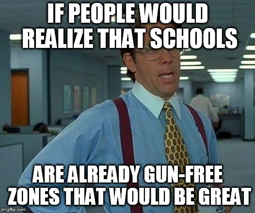 That Would Be Great Meme | IF PEOPLE WOULD REALIZE THAT SCHOOLS ARE ALREADY GUN-FREE ZONES THAT WOULD BE GREAT | image tagged in memes,that would be great | made w/ Imgflip meme maker