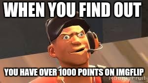 Team fortress 2 | WHEN YOU FIND OUT YOU HAVE OVER 1000 POINTS ON IMGFLIP | image tagged in team fortress 2 | made w/ Imgflip meme maker