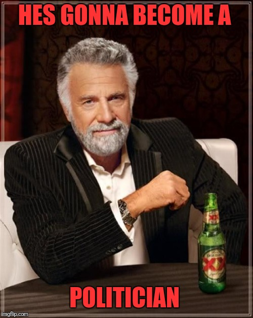 The Most Interesting Man In The World Meme | HES GONNA BECOME A POLITICIAN | image tagged in memes,the most interesting man in the world | made w/ Imgflip meme maker