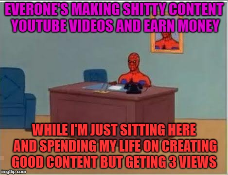 Spiderman Computer Desk Meme | EVERONE'S MAKING SHITTY CONTENT YOUTUBE VIDEOS AND EARN MONEY WHILE I'M JUST SITTING HERE AND SPENDING MY LIFE ON CREATING GOOD CONTENT BUT  | image tagged in memes,spiderman computer desk,spiderman | made w/ Imgflip meme maker