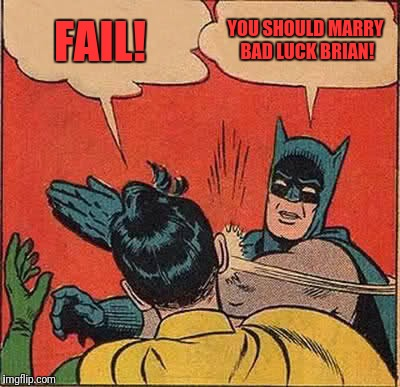 Batman Slapping Robin Meme | FAIL! YOU SHOULD MARRY BAD LUCK BRIAN! | image tagged in memes,batman slapping robin | made w/ Imgflip meme maker