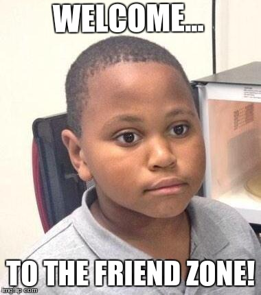 Minor Mistake Marvin Meme | WELCOME... TO THE FRIEND ZONE! | image tagged in memes,minor mistake marvin | made w/ Imgflip meme maker