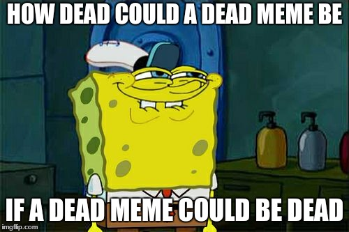 Dead memes week. A SilicaSandwich & the coffeemaster event. March 23-29  | HOW DEAD COULD A DEAD MEME BE IF A DEAD MEME COULD BE DEAD | image tagged in memes,dont you squidward,dead meme week | made w/ Imgflip meme maker