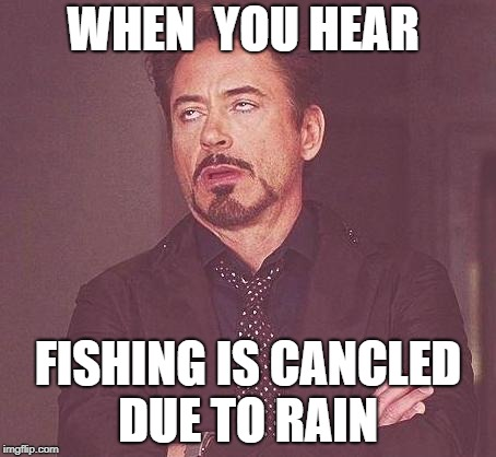 Fishing | WHEN  YOU HEAR FISHING IS CANCLED DUE TO RAIN | image tagged in fishing | made w/ Imgflip meme maker