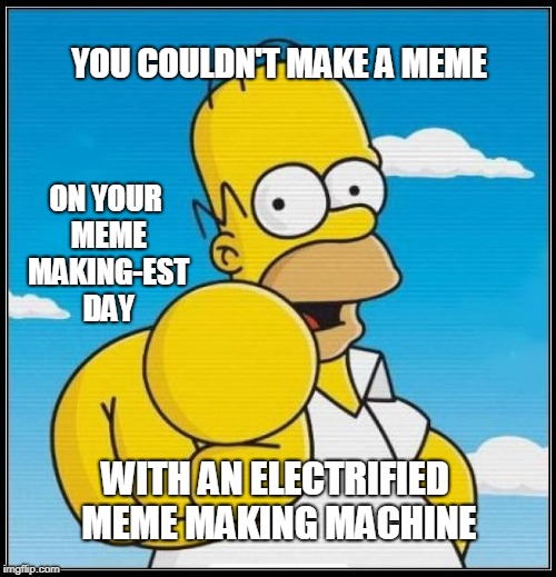 Homer Simpson Ultimate | YOU COULDN'T MAKE A MEME WITH AN ELECTRIFIED MEME MAKING MACHINE ON YOUR MEME MAKING-EST DAY | image tagged in homer simpson ultimate | made w/ Imgflip meme maker