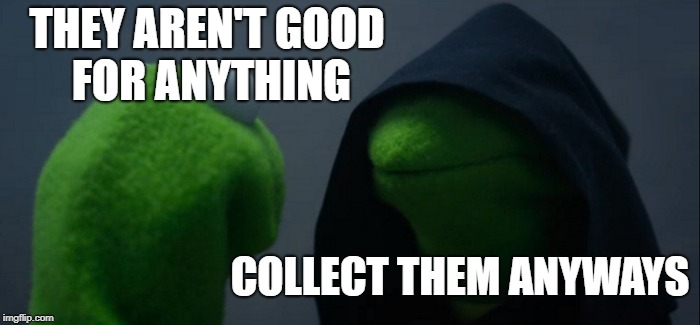 Evil Kermit Meme | THEY AREN'T GOOD FOR ANYTHING COLLECT THEM ANYWAYS | image tagged in memes,evil kermit | made w/ Imgflip meme maker