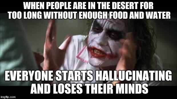 And everybody loses their minds Meme | WHEN PEOPLE ARE IN THE DESERT FOR TOO LONG WITHOUT ENOUGH FOOD AND WATER EVERYONE STARTS HALLUCINATING AND LOSES THEIR MINDS | image tagged in memes,and everybody loses their minds | made w/ Imgflip meme maker