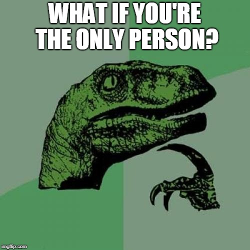 Philosoraptor Meme | WHAT IF YOU'RE THE ONLY PERSON? | image tagged in memes,philosoraptor | made w/ Imgflip meme maker