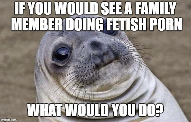 Awkward Moment Sealion Meme | IF YOU WOULD SEE A FAMILY MEMBER DOING FETISH PORN WHAT WOULD YOU DO? | image tagged in memes,awkward moment sealion | made w/ Imgflip meme maker