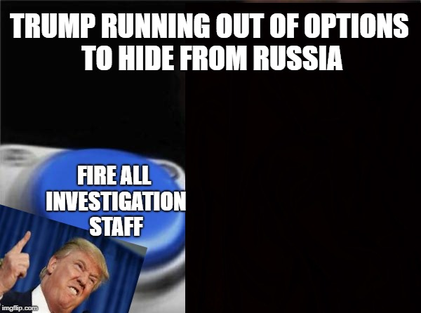 Hes runnin outta options | TRUMP RUNNING OUT OF OPTIONS TO HIDE FROM RUSSIA FIRE ALL INVESTIGATION STAFF | image tagged in trump,button | made w/ Imgflip meme maker