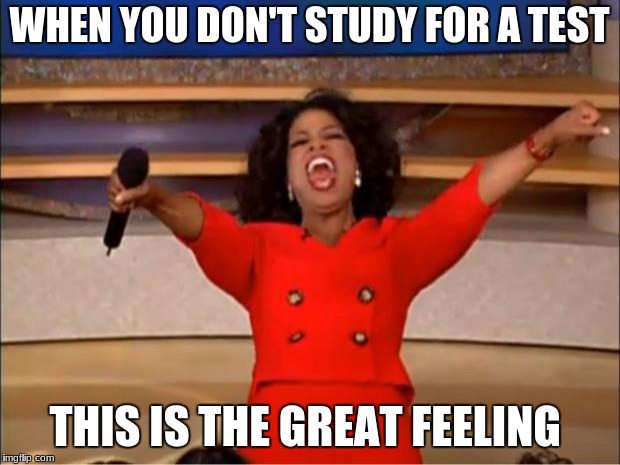Oprah You Get A Meme | WHEN YOU DON'T STUDY FOR A TEST THIS IS THE GREAT FEELING | image tagged in memes,oprah you get a | made w/ Imgflip meme maker
