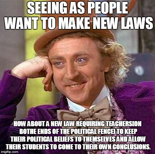 Creepy Condescending Wonka Meme | SEEING AS PEOPLE WANT TO MAKE NEW LAWS HOW ABOUT A NEW LAW REQUIRING TEACHERS[ON BOTHE ENDS OF THE POLITICAL FENCE] TO KEEP THEIR POLITICAL  | image tagged in memes,creepy condescending wonka | made w/ Imgflip meme maker