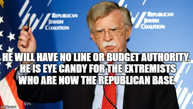 HE WILL HAVE NO LINE OR BUDGET AUTHORITY.  HE IS EYE CANDY FOR THE EXTREMISTS WHO ARE NOW THE REPUBLICAN BASE. | image tagged in john bolton | made w/ Imgflip meme maker