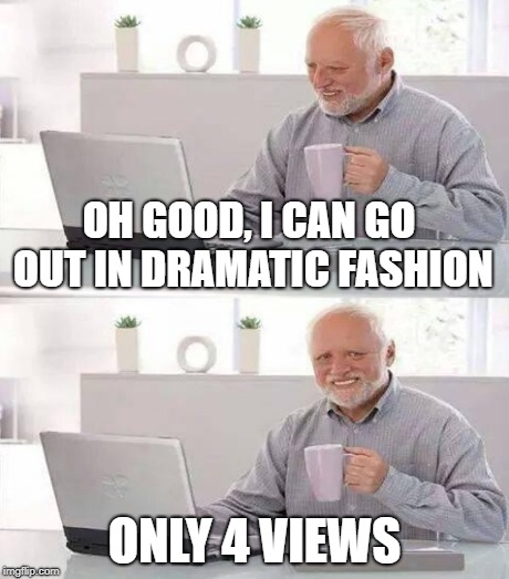 OH GOOD, I CAN GO OUT IN DRAMATIC FASHION ONLY 4 VIEWS | made w/ Imgflip meme maker