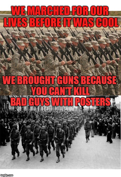 March for our lives | WE MARCHED FOR OUR LIVES BEFORE IT WAS COOL WE BROUGHT GUNS BECAUSE YOU CAN'T KILL BAD GUYS WITH POSTERS | image tagged in guns,gun control,heroes | made w/ Imgflip meme maker