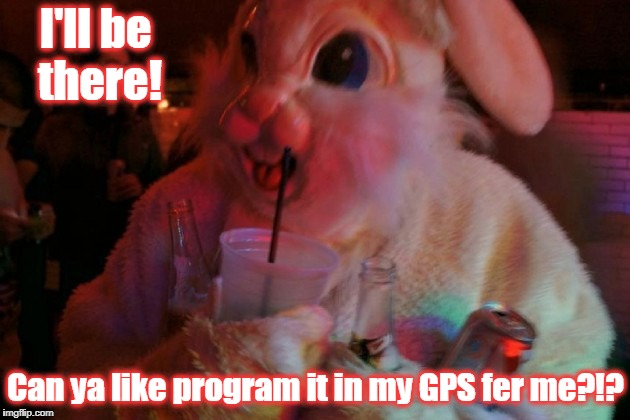 I'll be there! Can ya like program it in my GPS fer me?!? | made w/ Imgflip meme maker