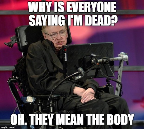 the truth | WHY IS EVERYONE SAYING I'M DEAD? OH. THEY MEAN THE BODY | image tagged in stephen hawking | made w/ Imgflip meme maker
