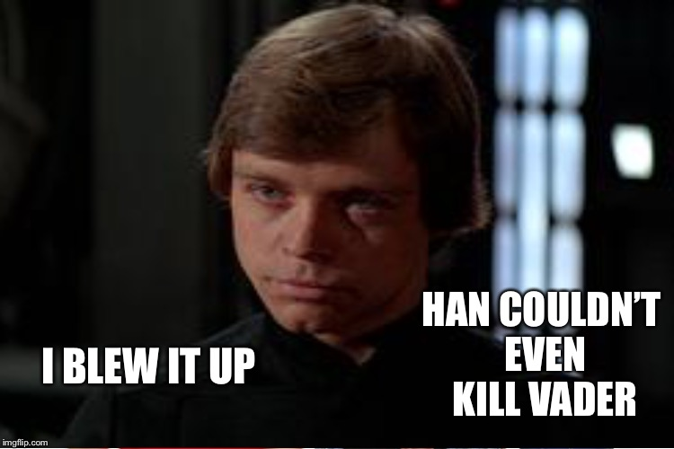 I BLEW IT UP HAN COULDN'T EVEN KILL VADER | made w/ Imgflip meme maker