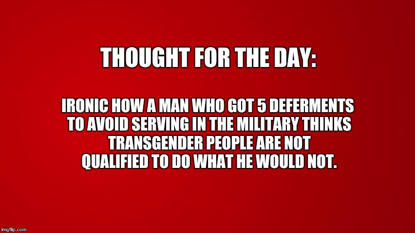 irony or hypocrisy | THOUGHT FOR THE DAY: TRANSGENDER PEOPLE ARE NOT QUALIFIED TO DO WHAT HE WOULD NOT. IRONIC HOW A MAN WHO GOT 5 DEFERMENTS TO AVOID SERVING IN | image tagged in memes | made w/ Imgflip meme maker