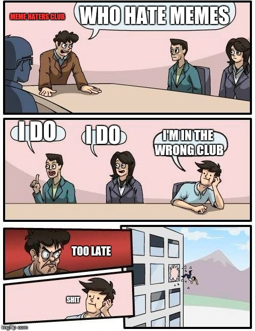 Boardroom Meeting Suggestion Meme | WHO HATE MEMES I DO I DO I'M IN THE WRONG CLUB MEME HATERS CLUB TOO LATE SHIT | image tagged in memes,boardroom meeting suggestion | made w/ Imgflip meme maker