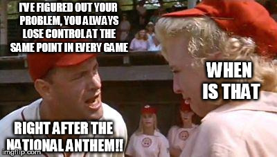 There's No Crying In Baseball | I'VE FIGURED OUT YOUR PROBLEM, YOU ALWAYS LOSE CONTROL AT THE SAME POINT IN EVERY GAME WHEN IS THAT RIGHT AFTER THE NATIONAL ANTHEM!! | image tagged in there's no crying in baseball | made w/ Imgflip meme maker