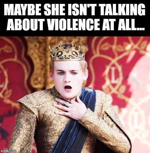 MAYBE SHE ISN'T TALKING ABOUT VIOLENCE AT ALL... | made w/ Imgflip meme maker