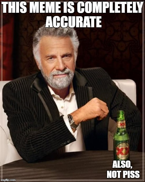 The Most Interesting Man In The World Meme | THIS MEME IS COMPLETELY ACCURATE ALSO, NOT PISS | image tagged in memes,the most interesting man in the world | made w/ Imgflip meme maker