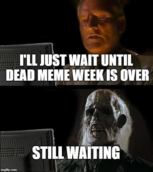Dead Memes Week! A thecoffeemaster and SiliciaSandwich event | I'LL JUST WAIT UNTIL DEAD MEME WEEK IS OVER STILL WAITING | image tagged in memes,ill just wait here,dead memes week | made w/ Imgflip meme maker