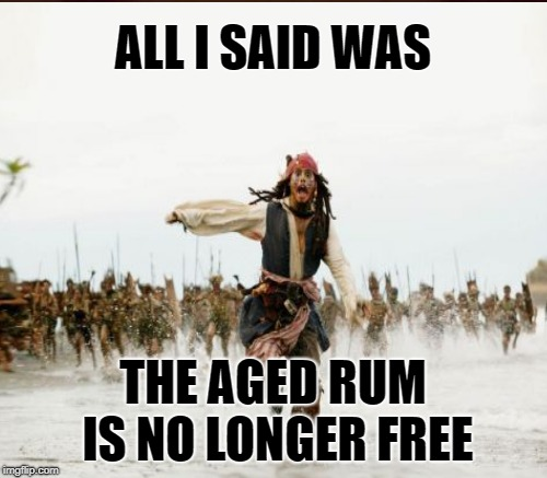ALL I SAID WAS THE AGED RUM IS NO LONGER FREE | made w/ Imgflip meme maker