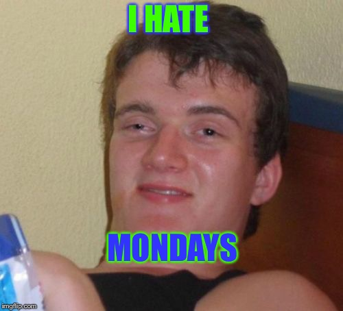 10 Guy Meme | I HATE MONDAYS | image tagged in memes,10 guy | made w/ Imgflip meme maker