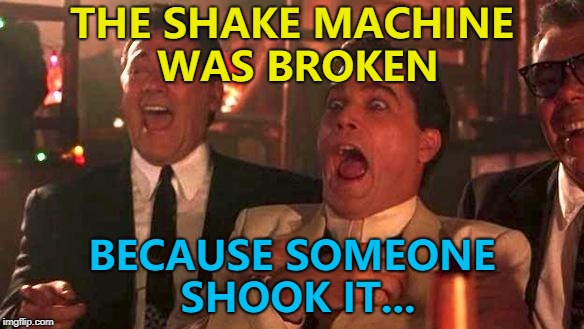 I think his name was Brian... :) | THE SHAKE MACHINE WAS BROKEN BECAUSE SOMEONE SHOOK IT... | image tagged in goodfellas laughing scene,henry hill,memes,shake machine | made w/ Imgflip meme maker