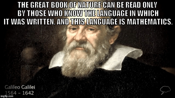 THE GREAT BOOK OF NATURE CAN BE READ ONLY BY THOSE WHO KNOW THE LANGUAGE IN WHICH IT WAS WRITTEN. AND THIS LANGUAGE IS MATHEMATICS. | image tagged in galileo,mathematics,nature | made w/ Imgflip meme maker