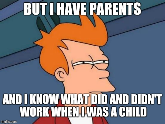 Futurama Fry Meme | BUT I HAVE PARENTS AND I KNOW WHAT DID AND DIDN'T WORK WHEN I WAS A CHILD | image tagged in memes,futurama fry | made w/ Imgflip meme maker