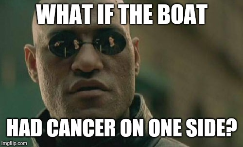 Matrix Morpheus Meme | WHAT IF THE BOAT HAD CANCER ON ONE SIDE? | image tagged in memes,matrix morpheus | made w/ Imgflip meme maker