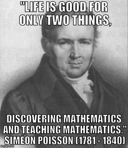 """LIFE IS GOOD FOR ONLY TWO THINGS, DISCOVERING MATHEMATICS AND TEACHING MATHEMATICS."" SIMÉON POISSON (1781 - 1840) 